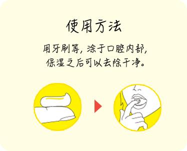 使用方法 用牙刷等,涂于口腔内部, 保湿之后可以去除干净。
