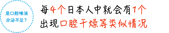 是口腔唾液 分泌不足?每4个日本人中就会有1个 出现口腔干燥等类似情况