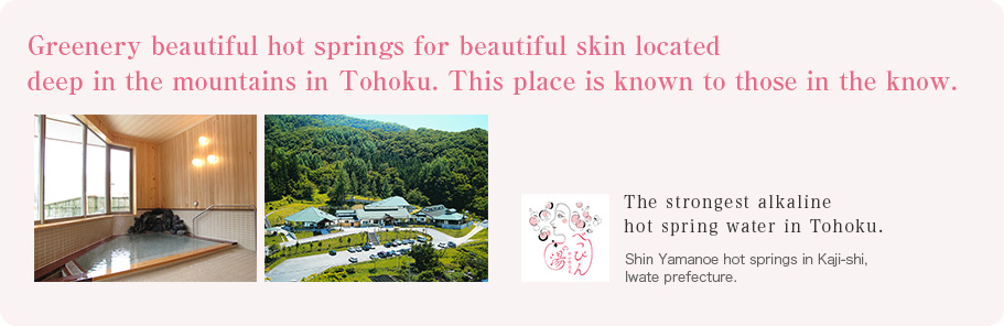 Greenery beautiful hot springs for beautiful skin located deep in the mountains in Tohoku. This place is known to those in the know. The strongest alkaline hot spring water in Tohoku. Shin Yamanoe hot springs in Kaji-shi, Iwate prefecture.