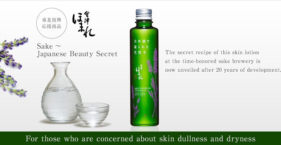 The secret recipe of this skin lotion at the time-honored sake brewery is now unveiled after 20 years of development. Sake〜 Japanese Beauty Secret 会津ほまれ 東北復興応援商品 For those who are concerned about skin dullness and dryness