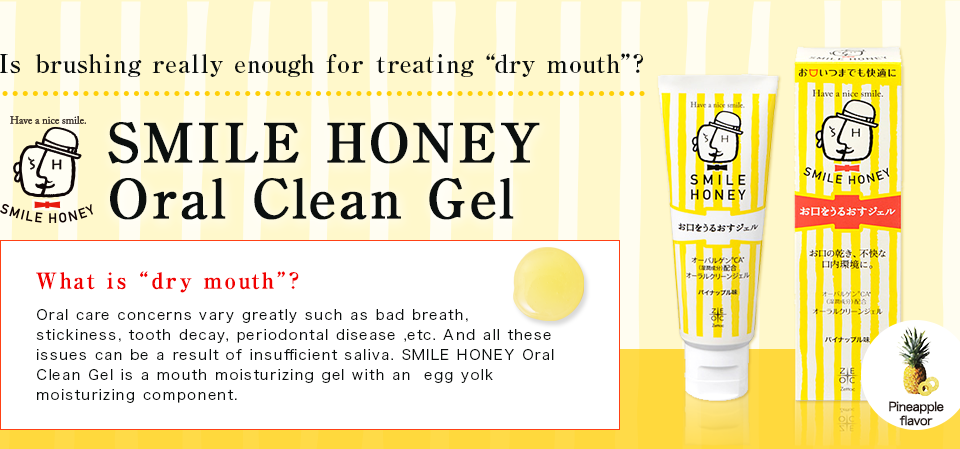 "Is brushing really enough for treating ""dry mouth""? SMILE HONEY Oral Clean Gel What is ""dry mouth""? Oral care concerns vary greatly such as bad breath, stickiness, tooth decay, periodontal disease ,etc. And all these issues can be a result of insufficient saliva. SMILE HONEY Oral Clean Gel is a mouth moisturizing gel with an  egg yolk moisturizing component."