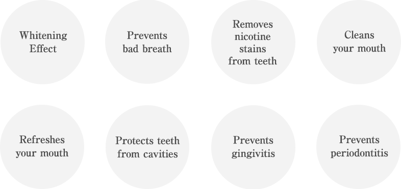 Whitening Effect Prevents bad breath Removes nicotine stains from teeth Cleans your mouth Refreshes your mouth Protects teeth from cavities Prevents gingivitis Prevents periodontitis