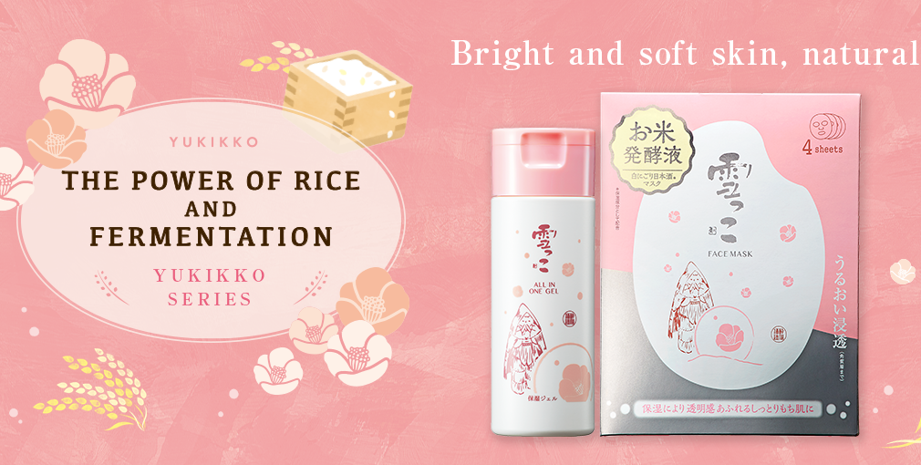 Yukikko Series:The Power of Rice and Fermentation.Bright and soft skin, naturally.