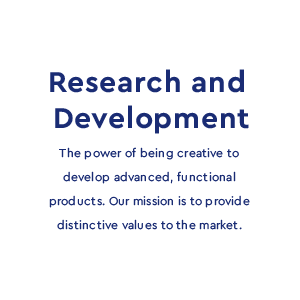 Research and Development - The power of being creative to develop advanced, functional products. Our mission is to provide distinctive values to the market.