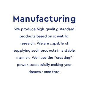 "Manufacturing - We produce high-quality, standard products based on scientific research. We are capable of supplying such products in a stable manner.We have the ""creating"" power, successfully making your dreams come true."