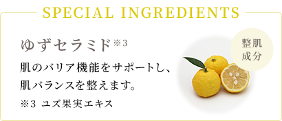 SPECIAL INGREDIENTS 整肌成分 ゆずセラミド*3(ゆず果実エキス)肌のバリア機能をサポートし、肌バランスを整えます。*3 ユズ果実エキス