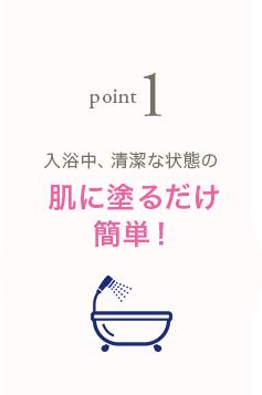 point1 入浴中、清潔な状態の肌に塗るだけ簡単!