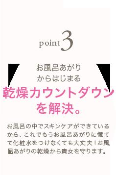 point3 お風呂あがりからはじまる乾燥カウントダウンを解決。 お風呂の中でスキンケアができているから、これでもうお風呂あがりに慌てて化粧水をつけなくても大丈夫!お風呂あがりの乾燥から貴女を守ります。