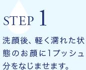 STEP1 洗顔後、軽く濡れた状態のお顔に1プッシュ分をなじませます。