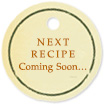 NEXT RECIPE Coming Soon…