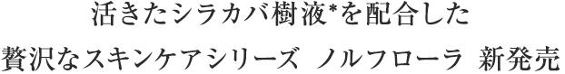 活きたシラカバ樹液*を配合した贅沢なスキンケアシリーズ ノルフローラ 新発売
