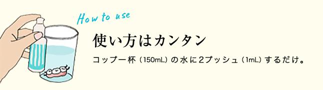 How to use 使い方はカンタン コップ一杯(150mL)の水に2プッシュ(1mL)するだけ。