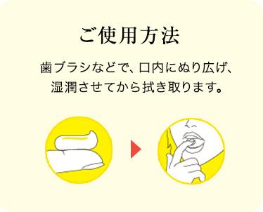 ご使用方法 歯ブラシなどで、口内にぬり広げ、湿潤させてから拭き取ります。