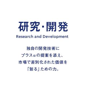 研究・開発 Research and Development 独自の開発技術にプラスαの提案を添え、市場で差別化された価値を「創る」ための力。