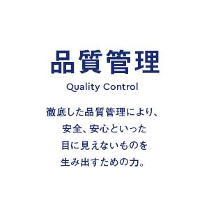 品質管理 Quality Control 徹底した品質管理により、安全、安心といった目に見えないものを生み出すための力。