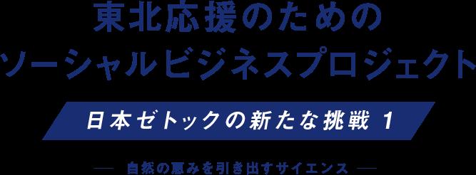 東北応援のためのソーシャルビジネスプロジェクト 日本ゼトックの新たな挑戦 1 自然の恵みを引き出すサイエンス